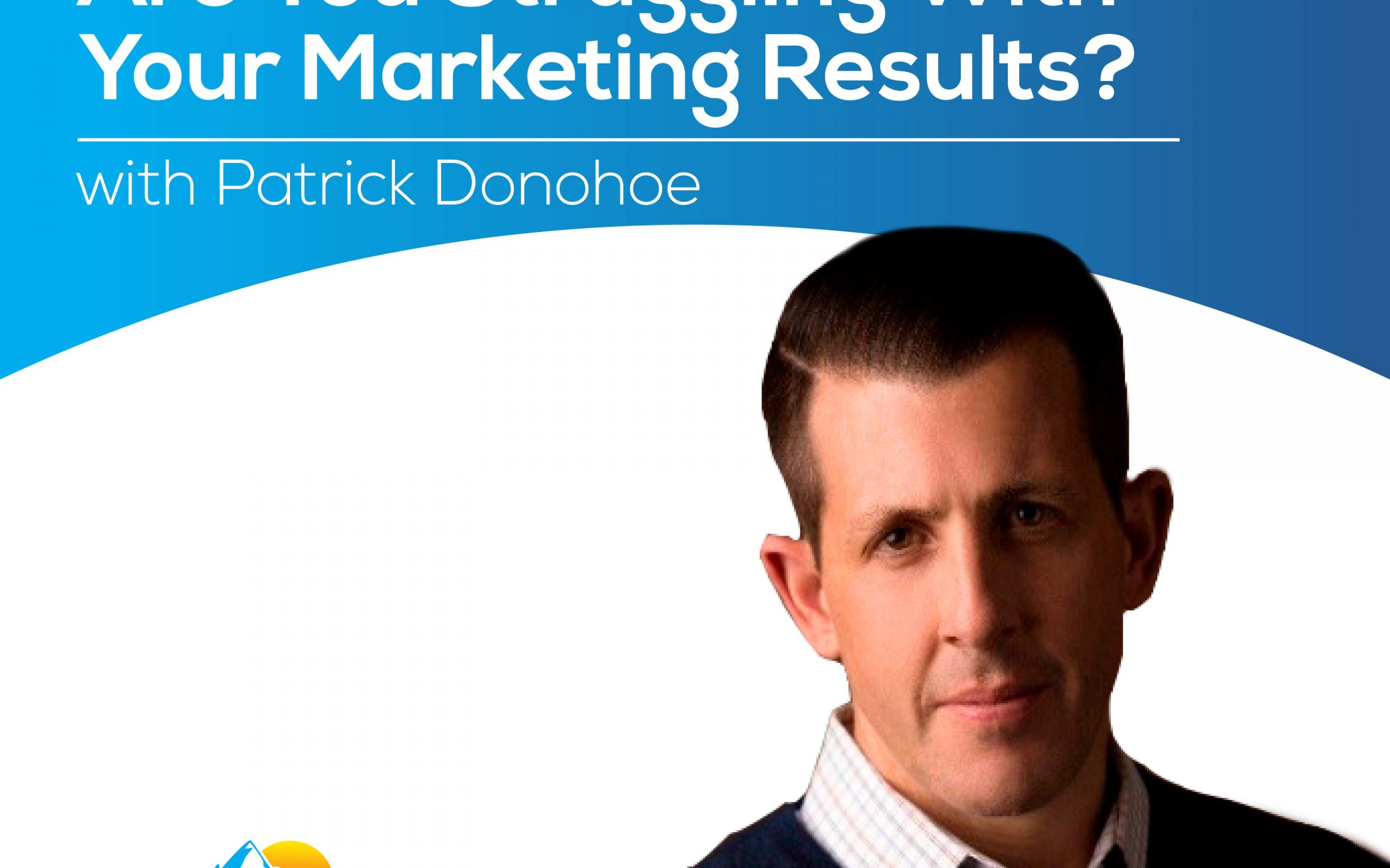 Struggling with Your Marketing Results? with Patrick Donohoe – Episode 176