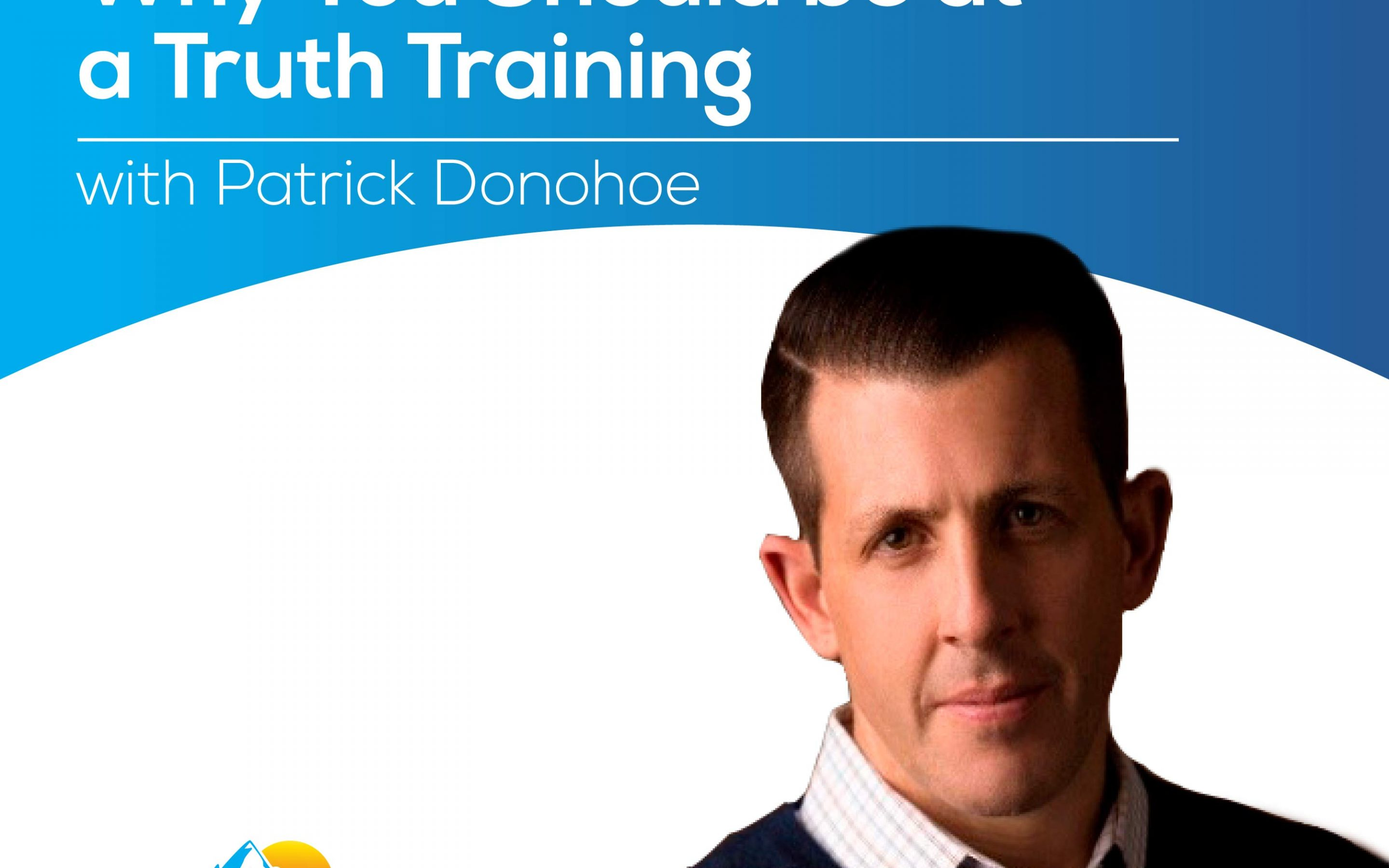 Why You Should be at a Truth Training with Patrick Donohoe – Episode 177