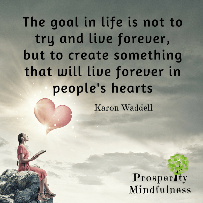 the goal in life is not to try and live forever.prosperitymindfulness.593