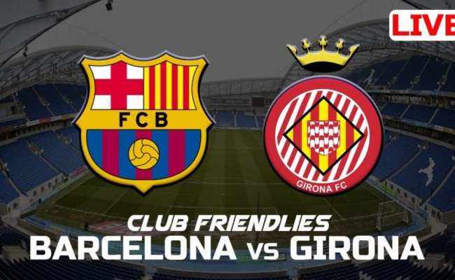 Barcelona Vs Girona Live Friendly Pro Sports Extra