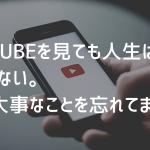 Youtubeなんて見るな。本当に大切なことに時間を使え。