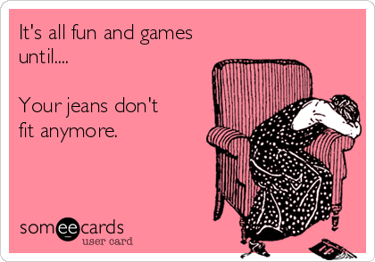 its-all-fun-and-games-until-your-jeans-dont-fit-anymore-90fc1