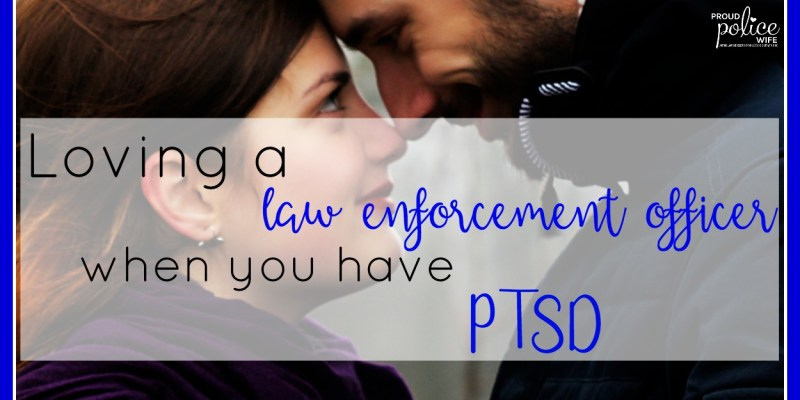 Loving a Law Enforcement Officer When you Have PTSD