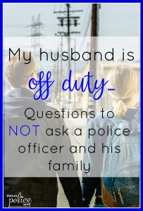 My husband is off duty...Questions to NOT ask a police officer and his family