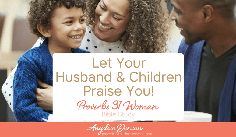Proverbs 31 Woman Bible Study | Let Your Husband and Children Praise You!