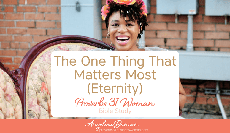 Proverbs 31 Woman Bible Study | The One Thing That Matters Most. . . Eternity