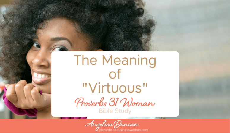 Have you ever thought about what the word VIRTUOUS really means? You might be pleasantly surprised at its meaning. Join our Proverbs 31 Woman Bible Study! #p31 #proverbs31woman #proverbs31businesswoman #biblestudy #christianblogger #jesusgirl