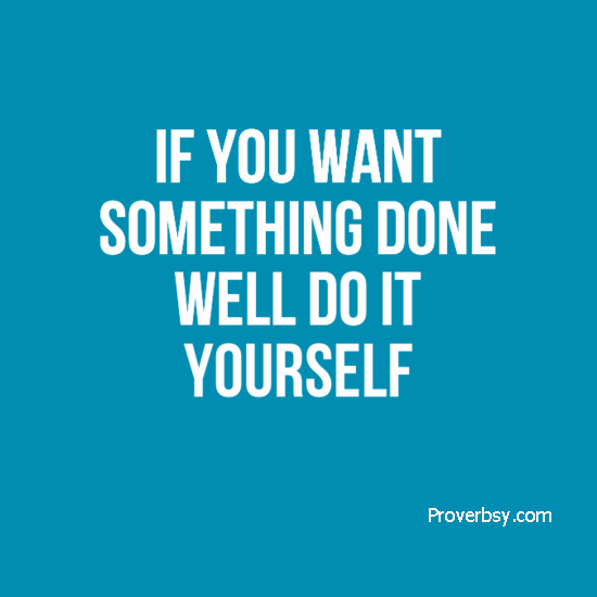 If you want something done well do it yourself