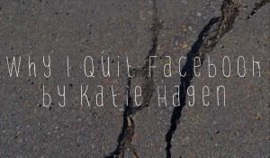 Why I Quit Facebook, by Katie Hagen