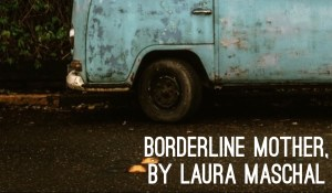 IN MEMORIAM: Borderline Mother, by Laura Maschal