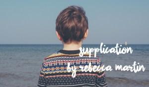 Supplication, by Rebecca Martin