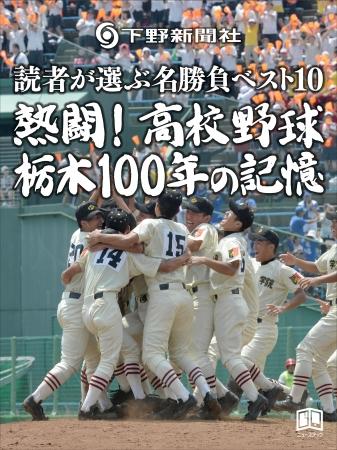 熱闘! 高校野球  栃木100年の記憶 ~読者が選ぶ名勝負ベスト10~