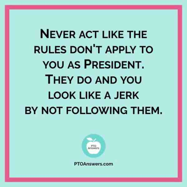 Never act like the rules don't apply to you as President. |  PTO President advice