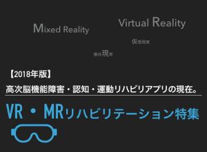 【2018年版】VR・MRリハビリテーション特集 高次脳機能障害・認知・運動リハビリアプリの現在。