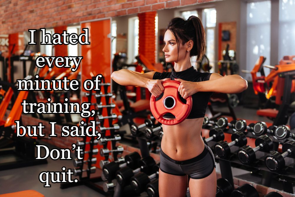 I hated every minute of training, but I said, 'Don't quit.