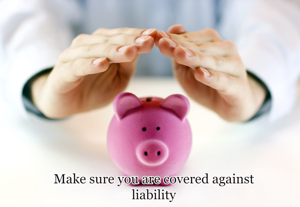 Make sure you are covered against liability