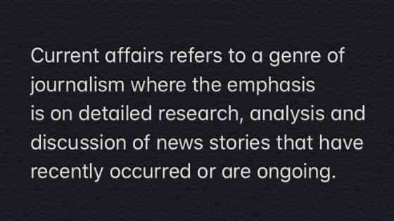 image text reads, Current affairs refers to a genre of journalism where the emphasis is on detailed research, analysis and discussion of news stories that have recently occurred or are ongoing.'