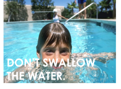 We asked you not to pee in the pool, but lots of people won't heed our advice. Pools may seem clean, but chlorine only goes so far. Every pool contains hair, sunscreen, pee, poop (yep!), skin and sweat. Keep your mouth shut!