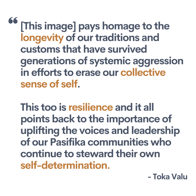 """Quote from the artist, Toku Valu. """"[This image] pays homage to the longevity of our traditions and customs that have survived generations of systemic aggression in efforts to erase our collective sense of self. This too is resilience and it all points back to the importance of uplifting the voices and leadership of our Pasifika communities who continue to steward their own self-determination."""""""