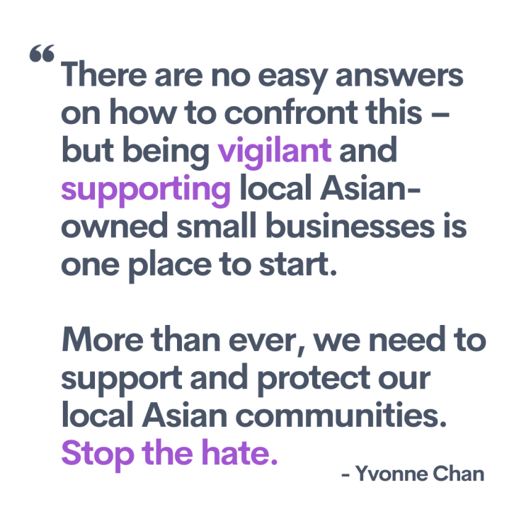 """Quote from the artist, Yvonne Chan. """"There are no easy answers on how to confront this – but being vigilant and supporting local Asian-owned small businesses is one place to start. More than ever, we need to support and protect our local Asian communities. Stop the hate."""""""