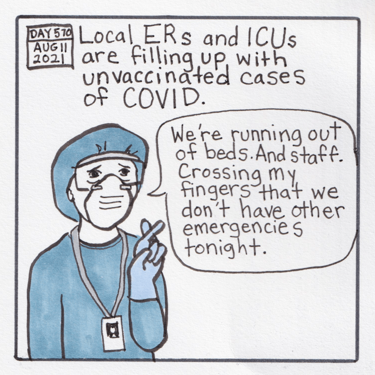 """Panel 9 - Panel starts with a drawing of calendar page that says """"DAY 570: AUG 11, 2021."""" Handwritten text says """"Local ERs and ICUs are filling up with unvaccinated cases of COVID."""" Below is a doctor with full protective equipment, including a light blue hairnet, gown, goggles, and mask. The ER doctor is wearing blue gloves and crossing their fingers, saying """"We're running out of beds. And staff. Crossing my fingers that we don't have other emergencies tonight."""""""
