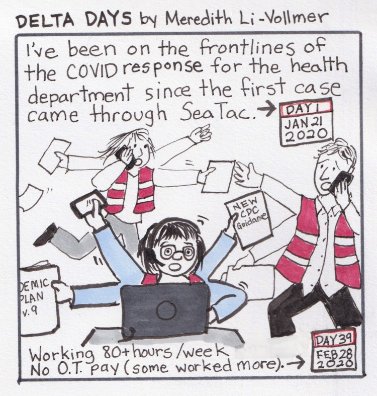 """Panel 1 - Comic called """"Delta Days"""" by Meredith Li-Vollmer. Comic is drawn on white paper and each panel has a black border. Text is hand-written. First panel says, """"I've been on the frontlines of the COVID response for the health department since the first case came through SeaTac."""" There is a little calendar drawing that says """"DAY 1: JAN 21, 2020."""" Drawing below is of Meredith, a middle-aged woman with black hair and glasses, at her laptop with a headset on, as she holds the new CDC guidance in one hand, a pandemic plan in another, and her arms are moving all over the place as she tries to do a million things at once. In the background, are drawings of people in red vests running around, looking worried, with phones pressed to their cheeks. At the bottom of the panel it says, """"Working 80+ hours / week. No O.T. pay (some worked more). With an arrow pointing to a calendar page that says """"DAY 39: FEB 28, 2020."""""""
