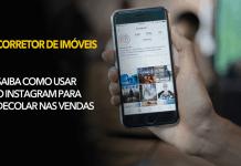 Corretor de Imóveis Saiba como usar o Instagram para decolar nas vendas