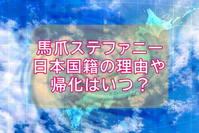 馬爪ステファニー日本国籍の理由