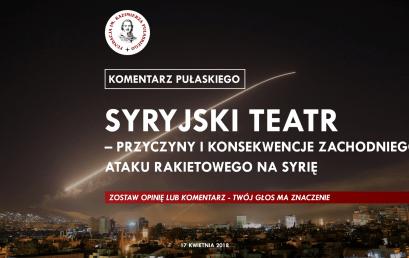 KOMENTARZ PUŁASKIEGO: Syryjski teatr – przyczyny ikonsekwencje zachodniego ataku rakietowego naSyrię