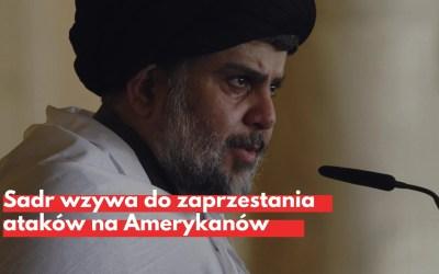 Sadr wzywa do zaprzestania ataków na amerykańskie placówki w Iraku