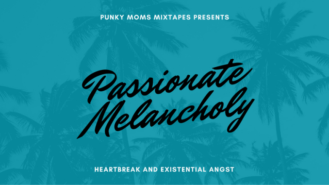 When you're in the thick of the sad and totally okay with it; when you're ready to cry through it and own it, you're gonna need a soundtrack for it. You're going to want the The Passionate Melancholy Playlist. Stream now at Punky Moms