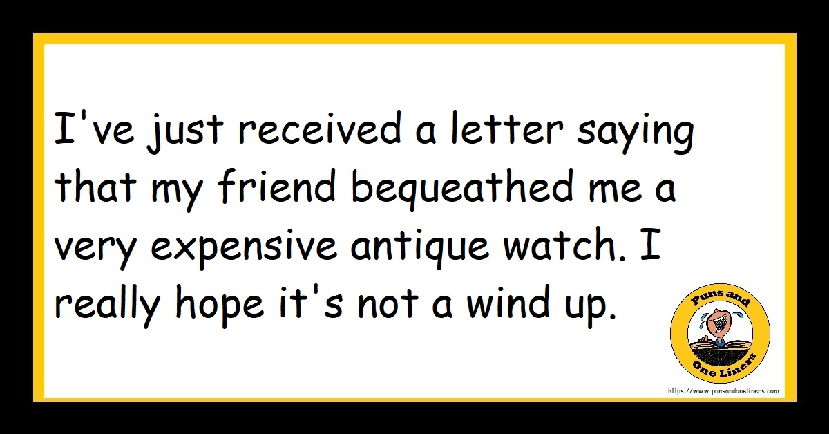 I've just received a letter saying that my friend bequeathed me a very expensive antique watch. I really hope it's not a wind up.