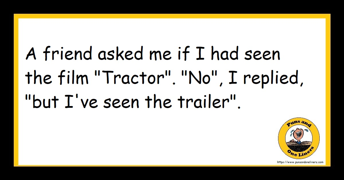 "A friend asked me if I had seen the film ""Tractor"". ""No"", I replied, ""but I've seen the trailer""."