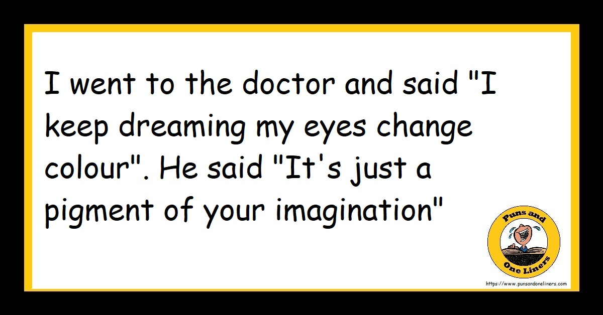 "I went to the doctor and said ""I keep dreaming my eyes change colour"". He said ""It's just a pigment of your imagination"""