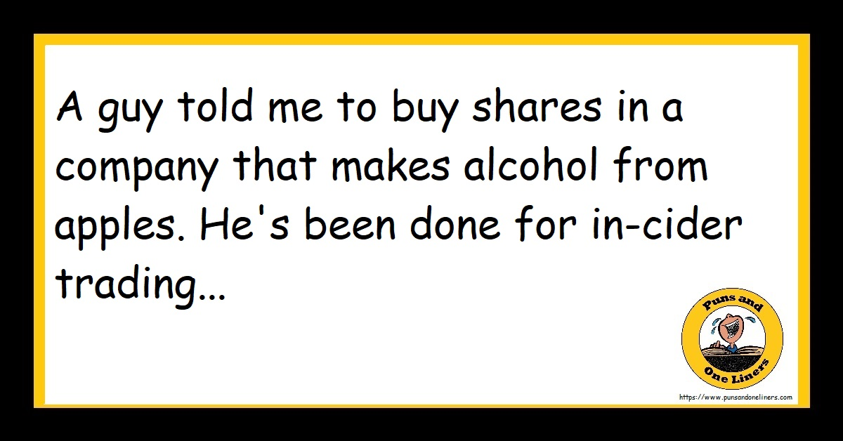 A guy told me to buy shares in a company that makes alcohol from apples. He's been done for in-cider trading...