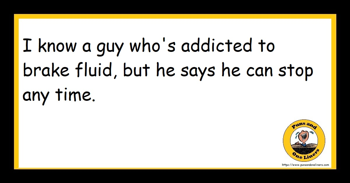 I know a guy who's addicted to brake fluid, but he says he can stop any time.
