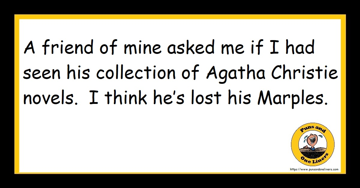 A friend of mine asked me if I had seen his collection of Agatha Christie novels. I think he's lost his Marples.