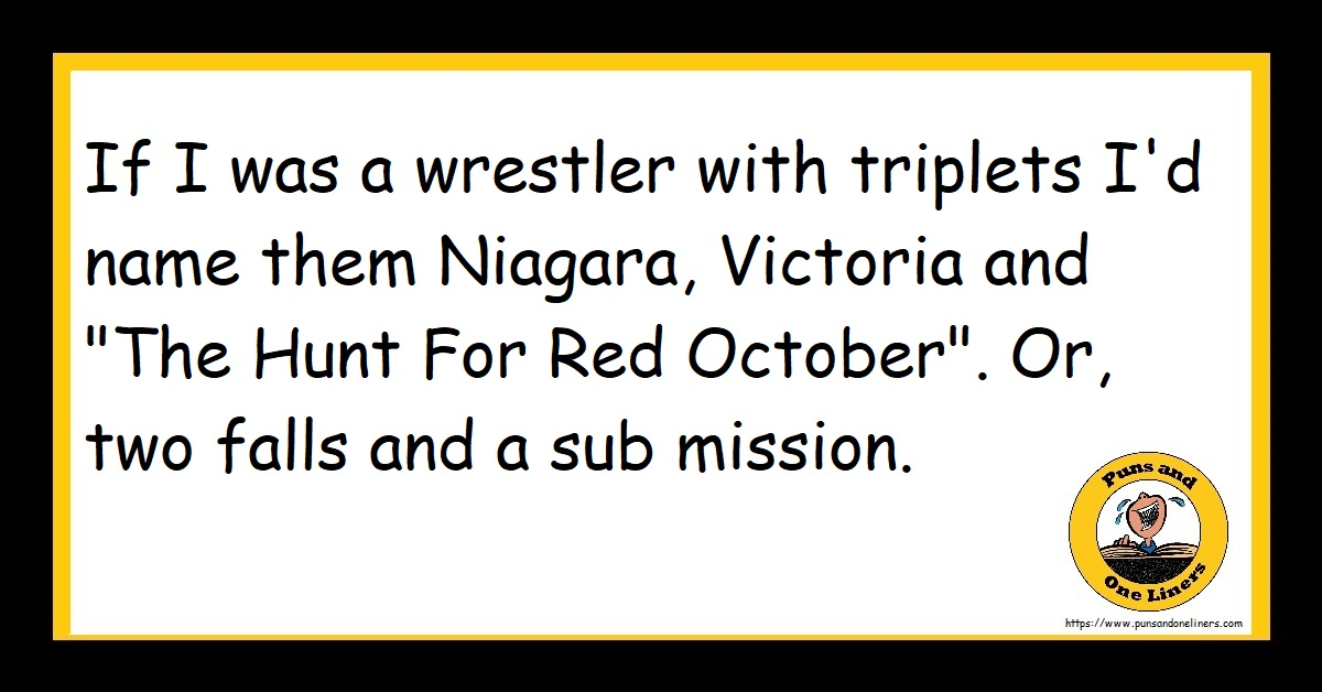 """If I was a wrestler with triplets I'd name them Niagara, Victoria and """"The Hunt For Red October"""". Or, two falls and a sub mission."""