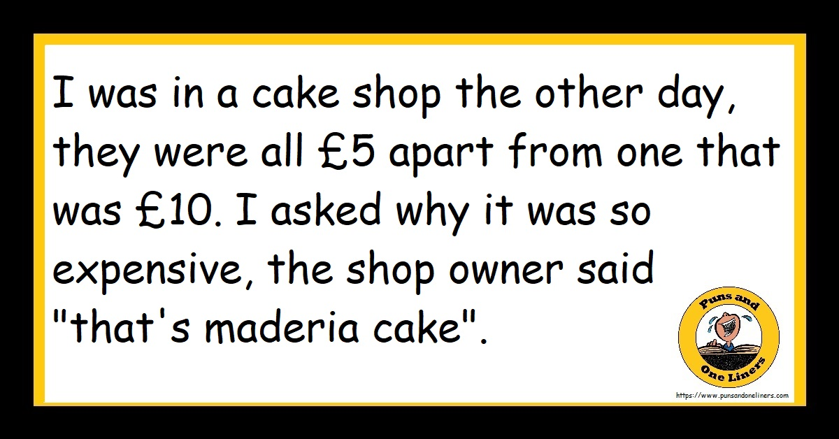 """I was in a cake shop the other day, they were all £5 apart from one that was £10. I asked why it was so expensive, the shop owner said """"that's maderia cake""""."""