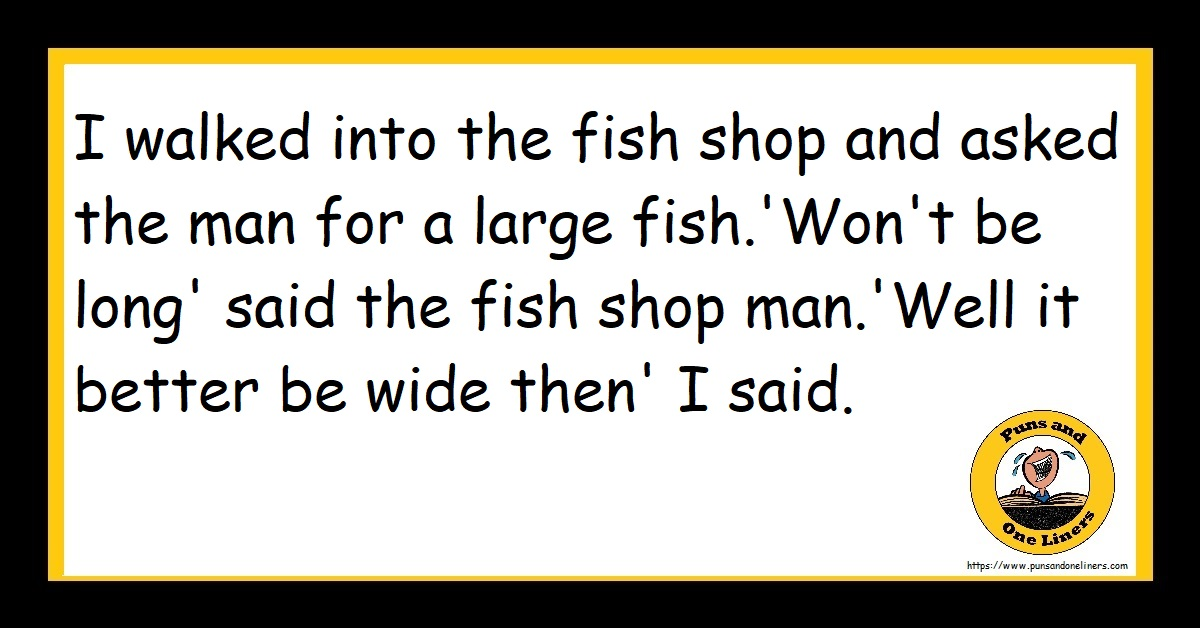 I walked into the fish shop and asked the man for a large fish.'Won't be long' said the fish shop man.'Well it better be wide then' I said.