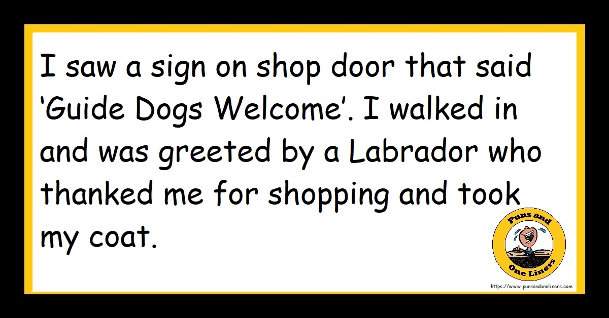 I saw a sign on shop door that said 'Guide Dogs Welcome'. I walked in and was greeted by a Labrador who thanked me for shopping and took my coat.