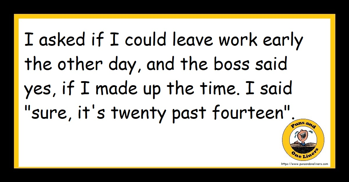 """I asked if I could leave work early the other day, and the boss said yes, if I made up the time. I said """"sure, it's twenty past fourteen""""."""