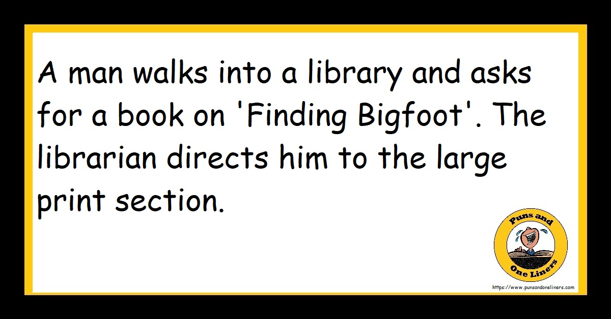 A man walks into a library and asks for a book on 'Finding Bigfoot'. The librarian directs him to the large print section.