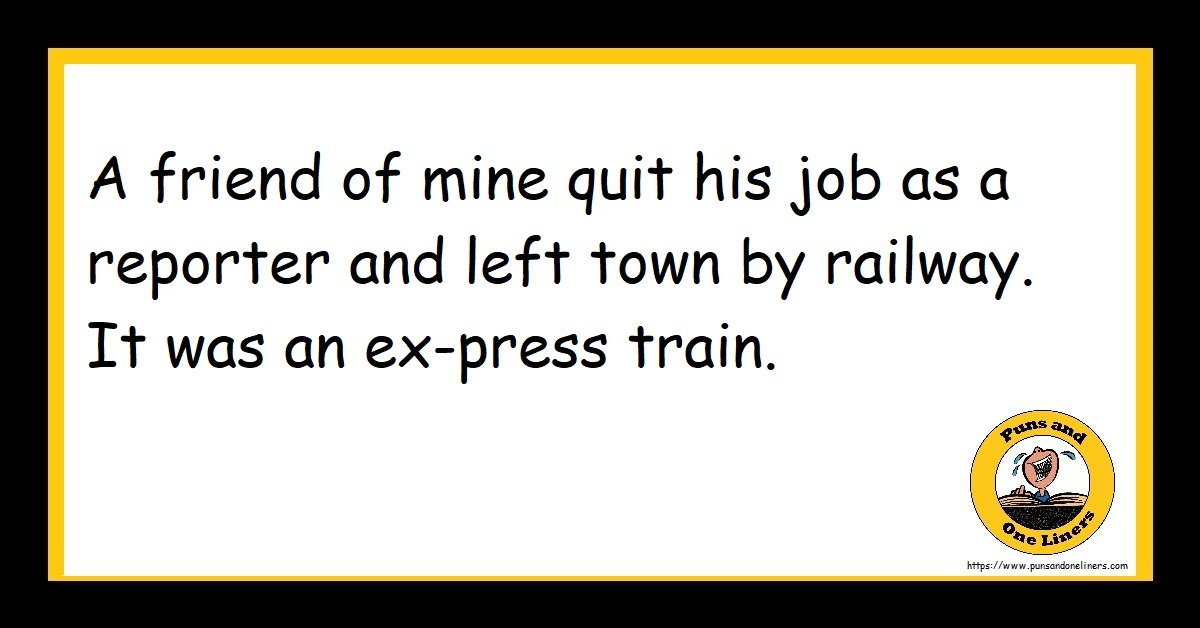 A friend of mine quit his job as a reporter and left town by railway. It was an ex-press train.