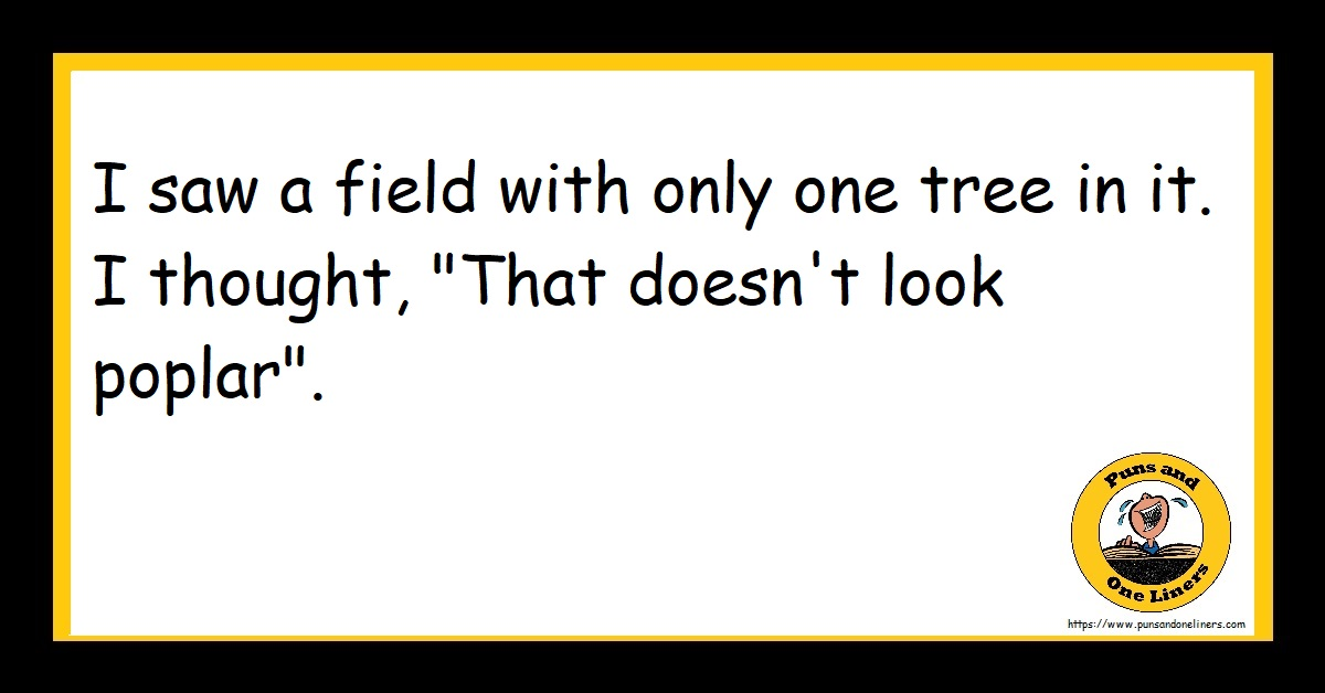 """I saw a field with only one tree in it. I thought, """"That doesn't look poplar""""."""
