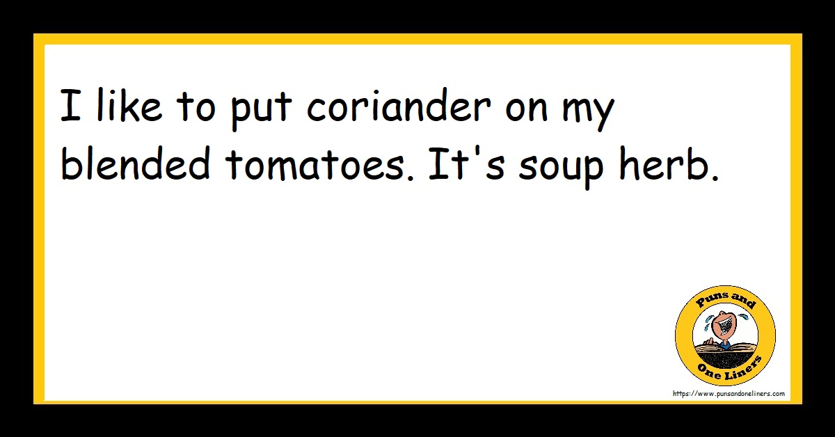 I like to put coriander on my blended tomatoes. It's soup herb.