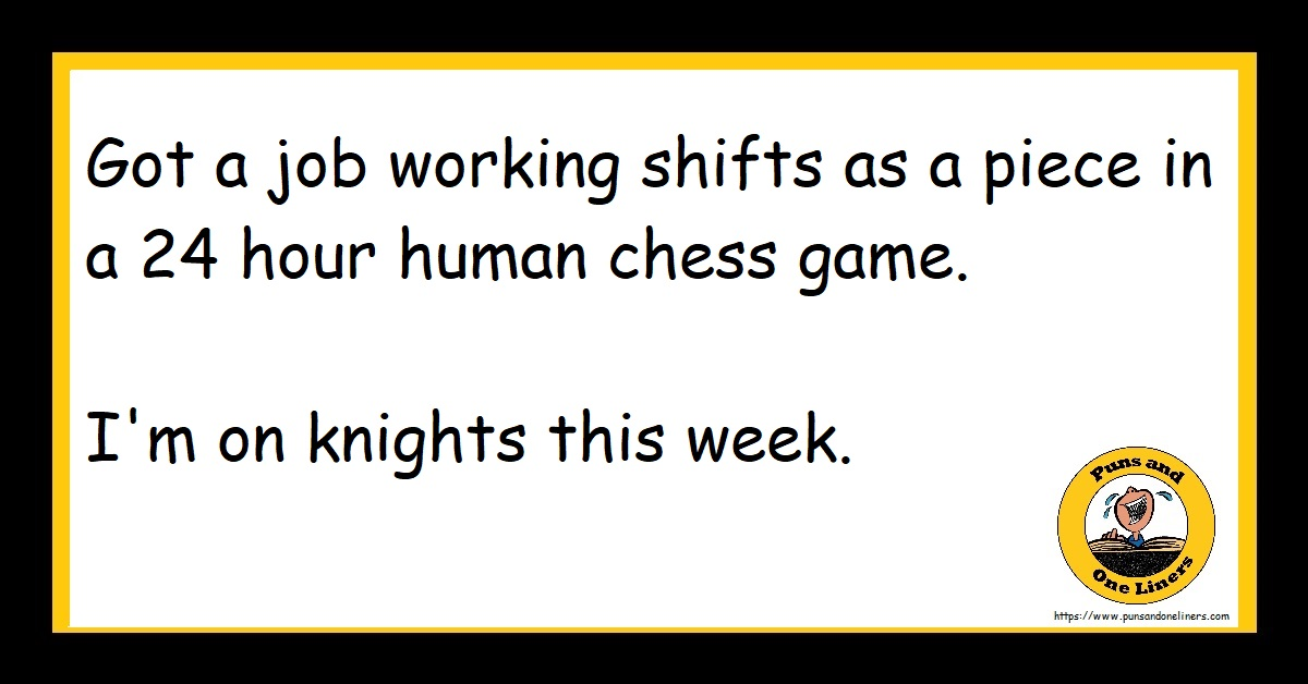 Got a job working shifts as a piece in a 24 hour human chess game. I'm on knights this week.