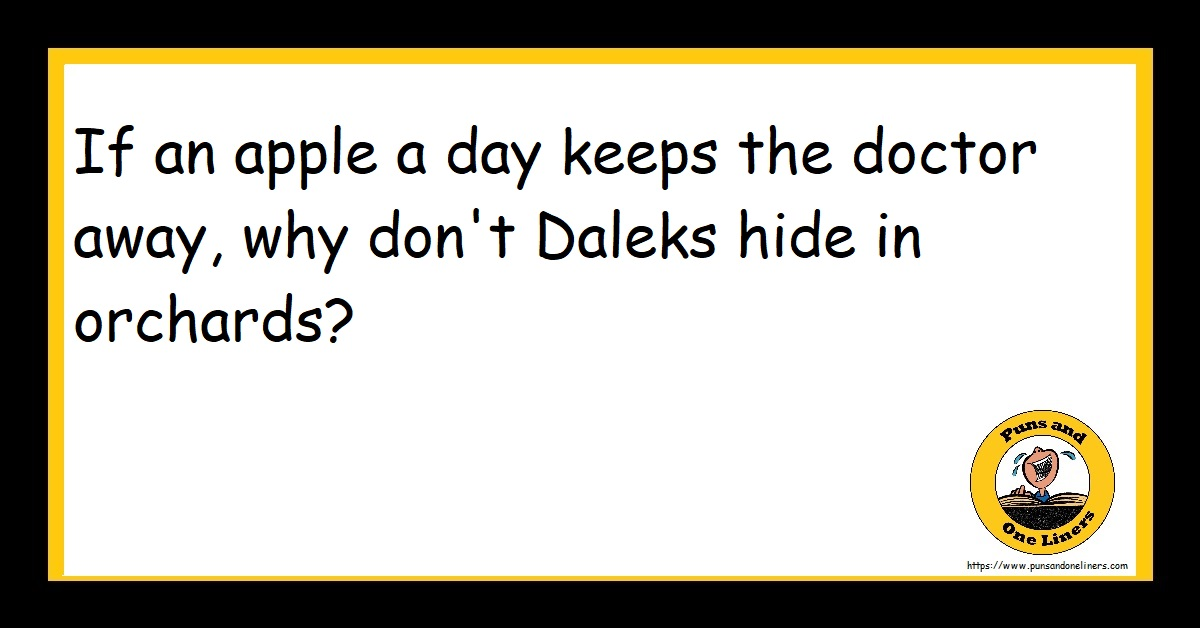 If an apple a day keeps the doctor away, why don't Daleks hide in orchards?