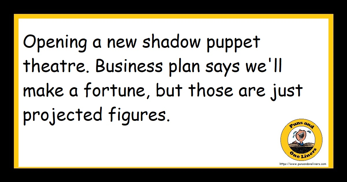 Opening a new shadow puppet theatre. Business plan says we'll make a fortune, but those are just projected figures.