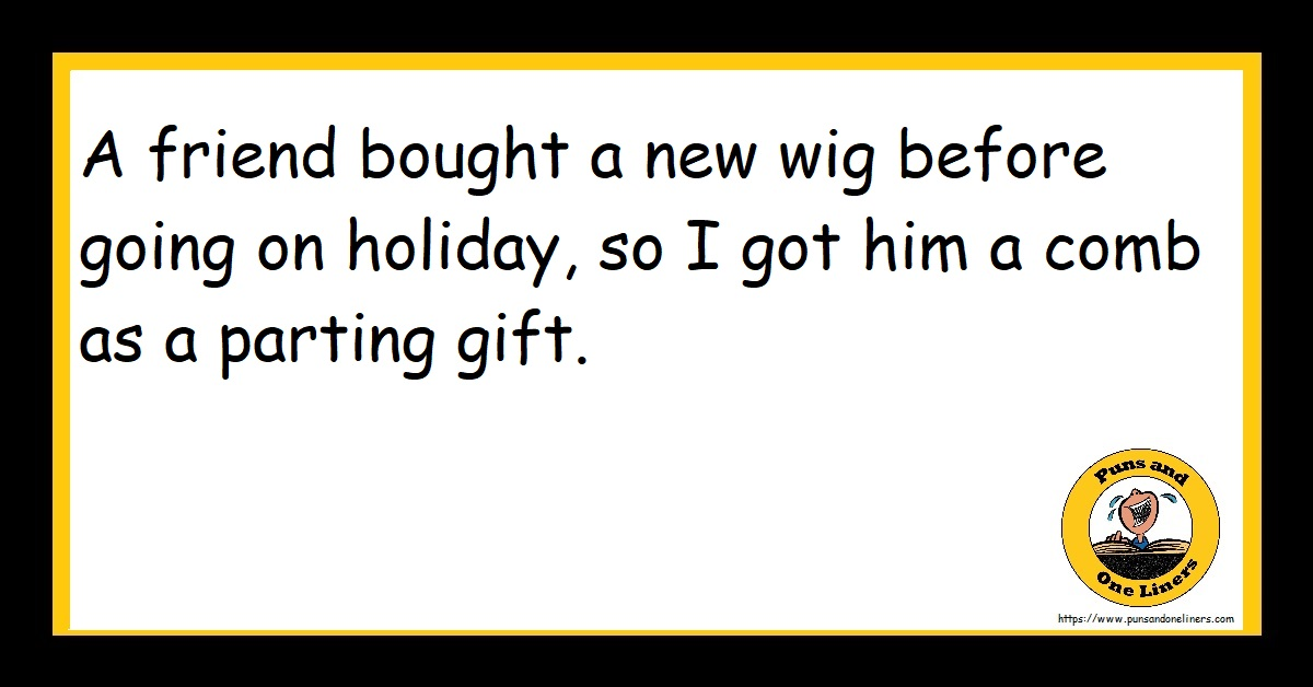 A friend bought a new wig before going on holiday, so I got him a comb as a parting gift.